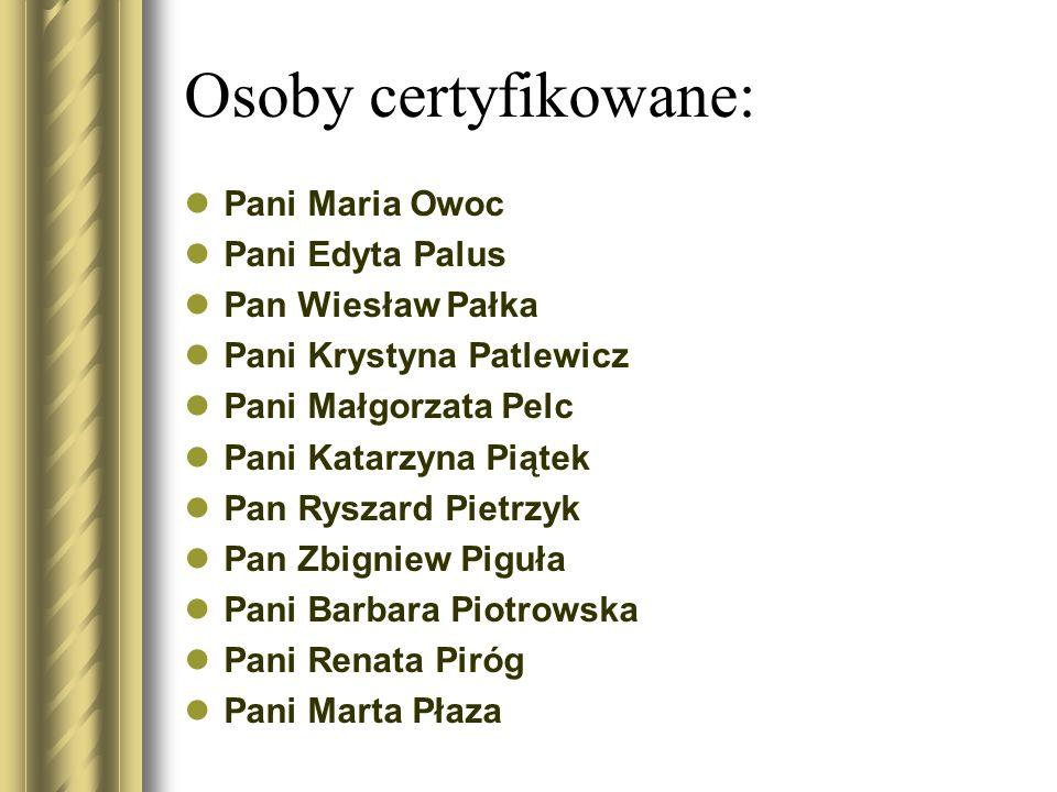 Osoby certyfikowane: Pani Maria Owoc Pani Edyta Palus Pan Wiesław Pałka Pani Krystyna Patlewicz Pani Małgorzata Pelc Pani Katarzyna Piątek Pan Ryszard