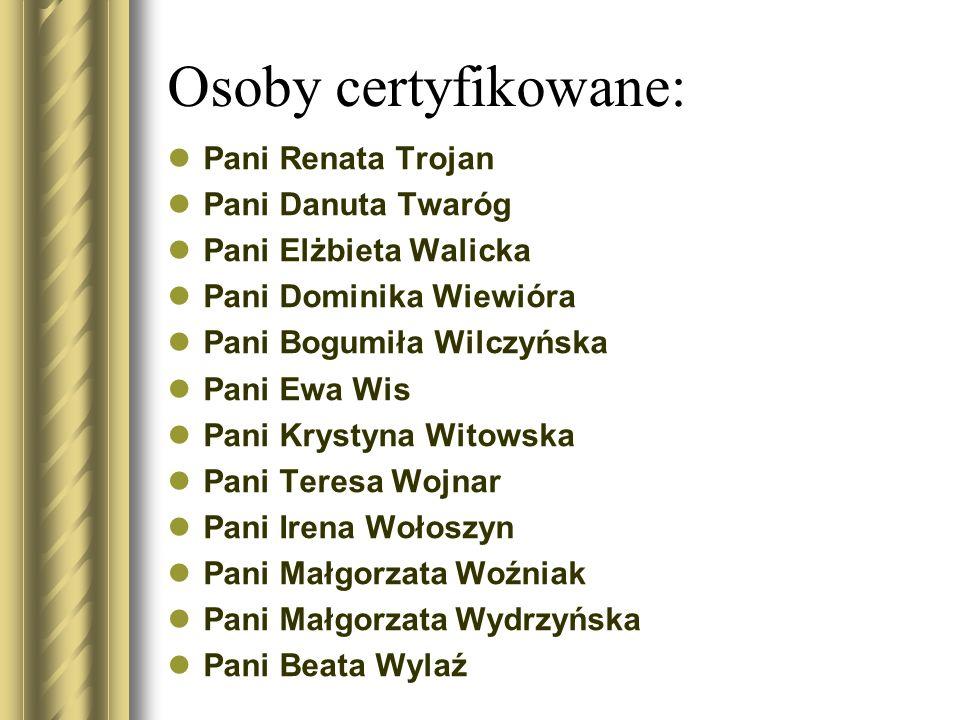 Osoby certyfikowane: Pani Renata Trojan Pani Danuta Twaróg Pani Elżbieta Walicka Pani Dominika Wiewióra Pani Bogumiła Wilczyńska Pani Ewa Wis Pani Kry