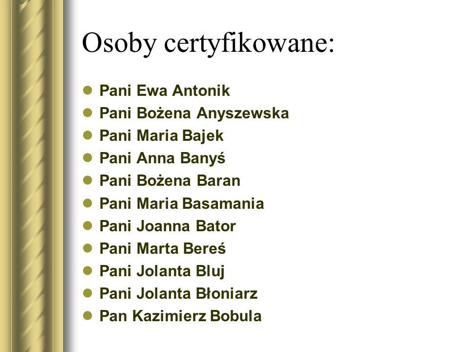 Osoby certyfikowane: Pani Ewa Antonik Pani Bożena Anyszewska Pani Maria Bajek Pani Anna Banyś Pani Bożena Baran Pani Maria Basamania Pani Joanna Bator