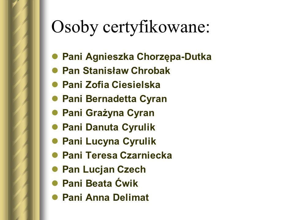 Osoby certyfikowane: Pani Agnieszka Chorzępa-Dutka Pan Stanisław Chrobak Pani Zofia Ciesielska Pani Bernadetta Cyran Pani Grażyna Cyran Pani Danuta Cy