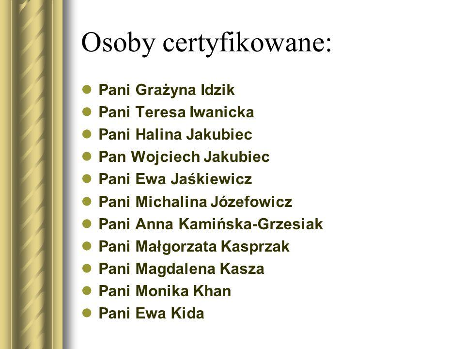Osoby certyfikowane: Pani Grażyna Idzik Pani Teresa Iwanicka Pani Halina Jakubiec Pan Wojciech Jakubiec Pani Ewa Jaśkiewicz Pani Michalina Józefowicz
