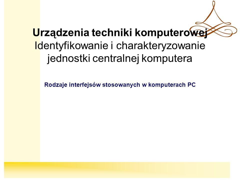 Urządzenia techniki komputerowej Identyfikowanie i charakteryzowanie jednostki centralnej komputera Rodzaje interfejsów stosowanych w komputerach PC