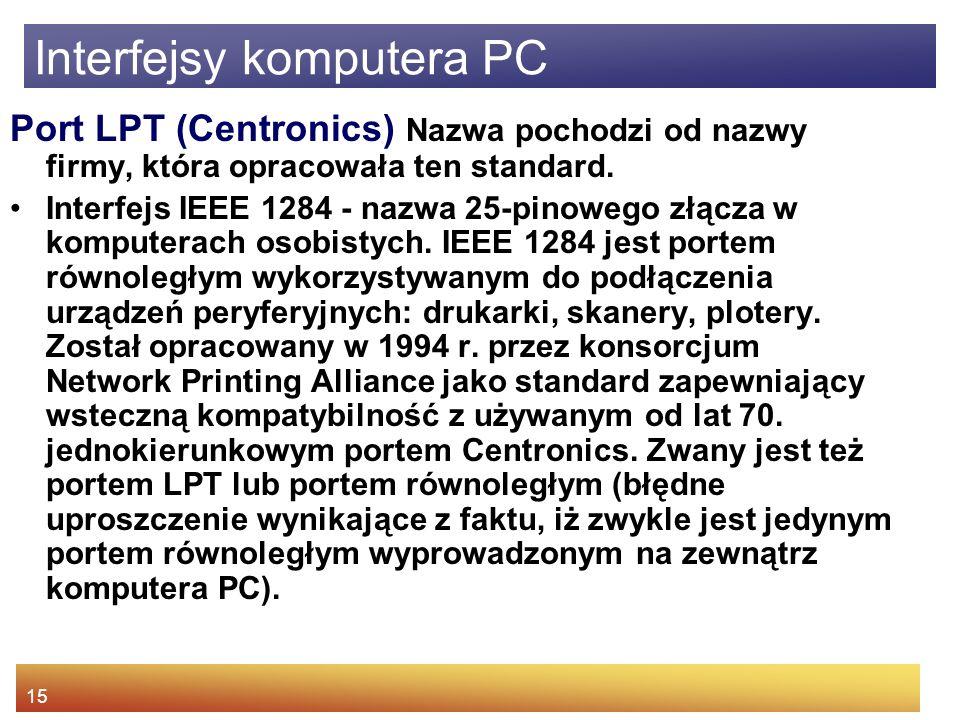 15 Interfejsy komputera PC Port LPT (Centronics) Nazwa pochodzi od nazwy firmy, która opracowała ten standard.
