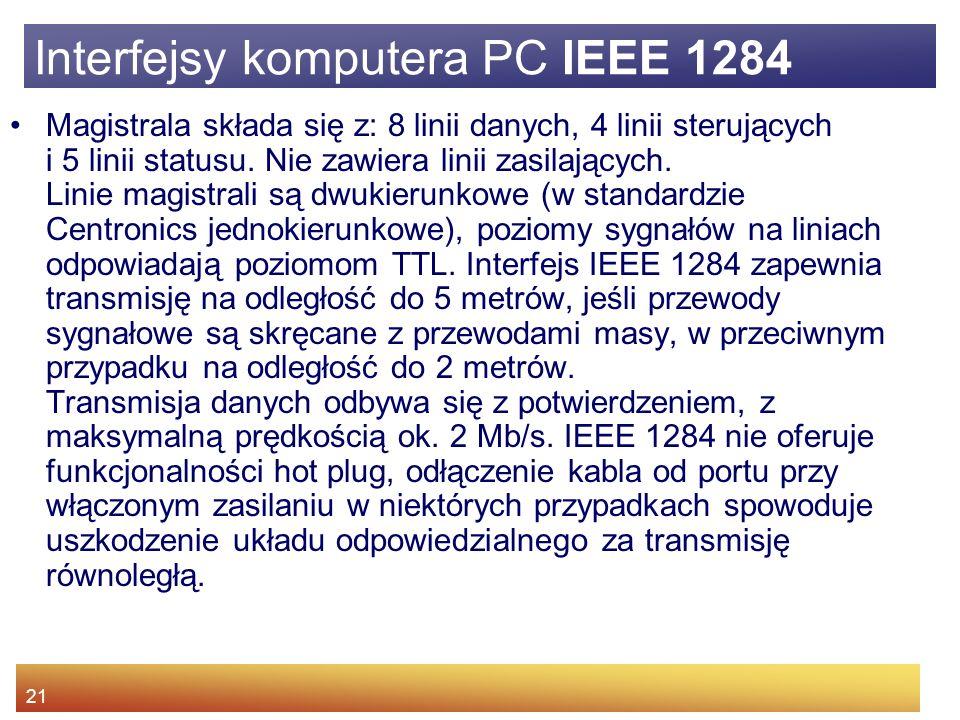 21 Interfejsy komputera PC IEEE 1284 Magistrala składa się z: 8 linii danych, 4 linii sterujących i 5 linii statusu.