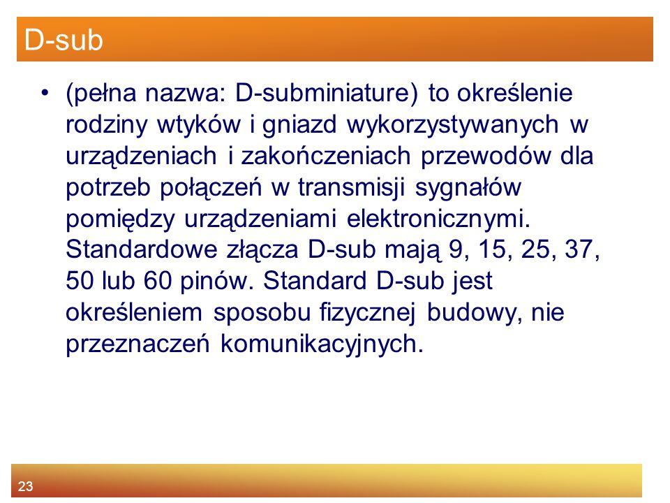23 D-sub (pełna nazwa: D-subminiature) to określenie rodziny wtyków i gniazd wykorzystywanych w urządzeniach i zakończeniach przewodów dla potrzeb połączeń w transmisji sygnałów pomiędzy urządzeniami elektronicznymi.
