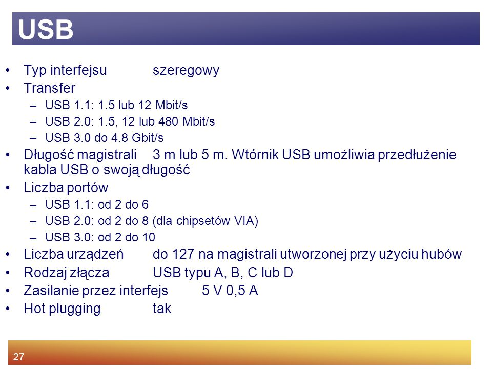 27 USB Typ interfejsu szeregowy Transfer –USB 1.1: 1.5 lub 12 Mbit/s –USB 2.0: 1.5, 12 lub 480 Mbit/s –USB 3.0 do 4.8 Gbit/s Długość magistrali 3 m lub 5 m.