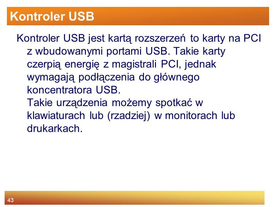 43 Kontroler USB Kontroler USB jest kartą rozszerzeń to karty na PCI z wbudowanymi portami USB.
