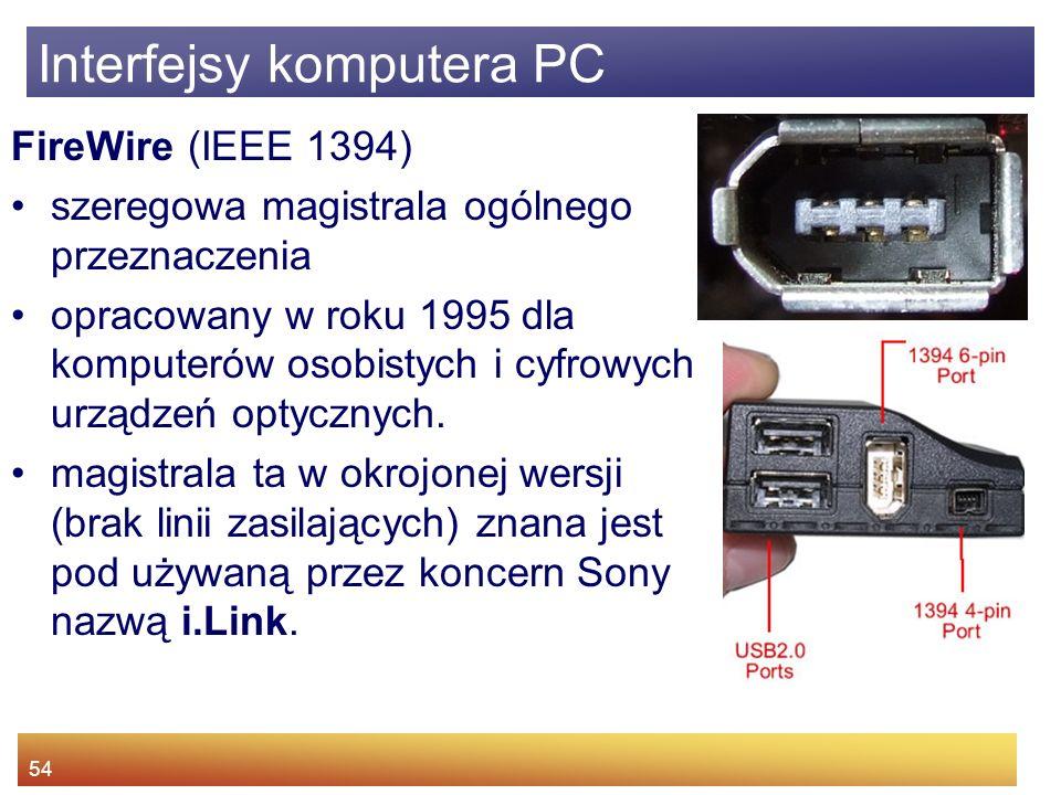 54 Interfejsy komputera PC FireWire (IEEE 1394) szeregowa magistrala ogólnego przeznaczenia opracowany w roku 1995 dla komputerów osobistych i cyfrowych urządzeń optycznych.