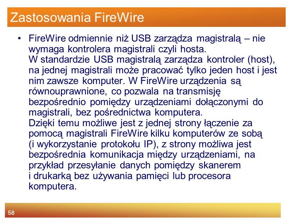 58 Zastosowania FireWire FireWire odmiennie niż USB zarządza magistralą – nie wymaga kontrolera magistrali czyli hosta.