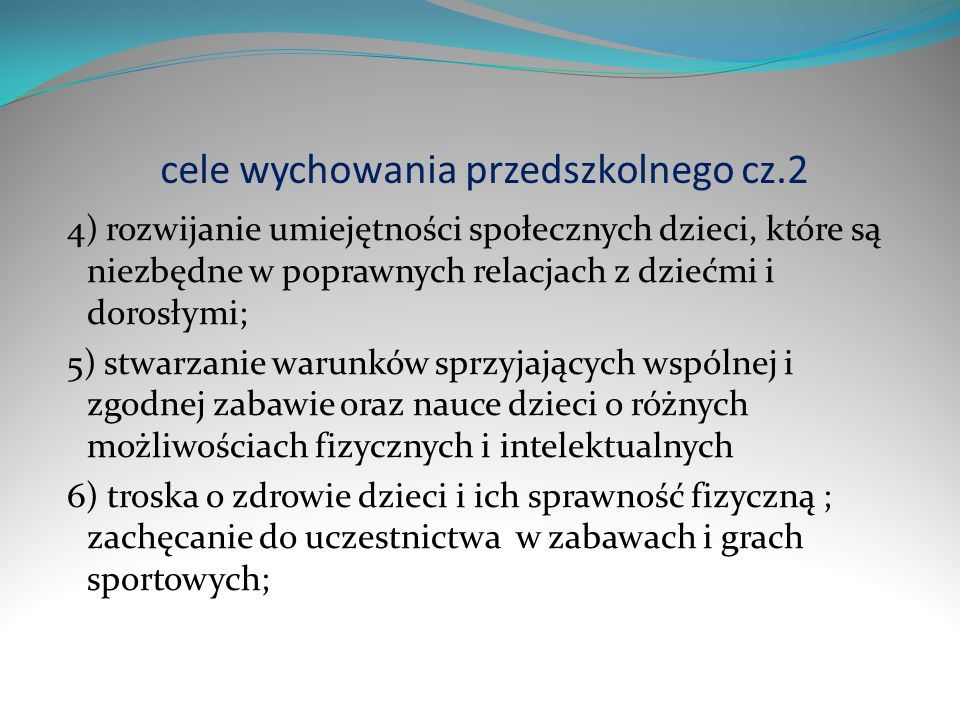 cele wychowania przedszkolnego cz.2 4) rozwijanie umiejętności społecznych dzieci, które są niezbędne w poprawnych relacjach z dziećmi i dorosłymi; 5)