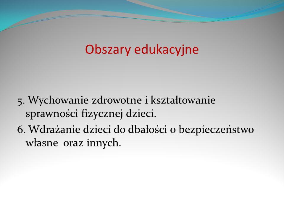 Obszary edukacyjne 5. Wychowanie zdrowotne i kształtowanie sprawności fizycznej dzieci. 6. Wdrażanie dzieci do dbałości o bezpieczeństwo własne oraz i