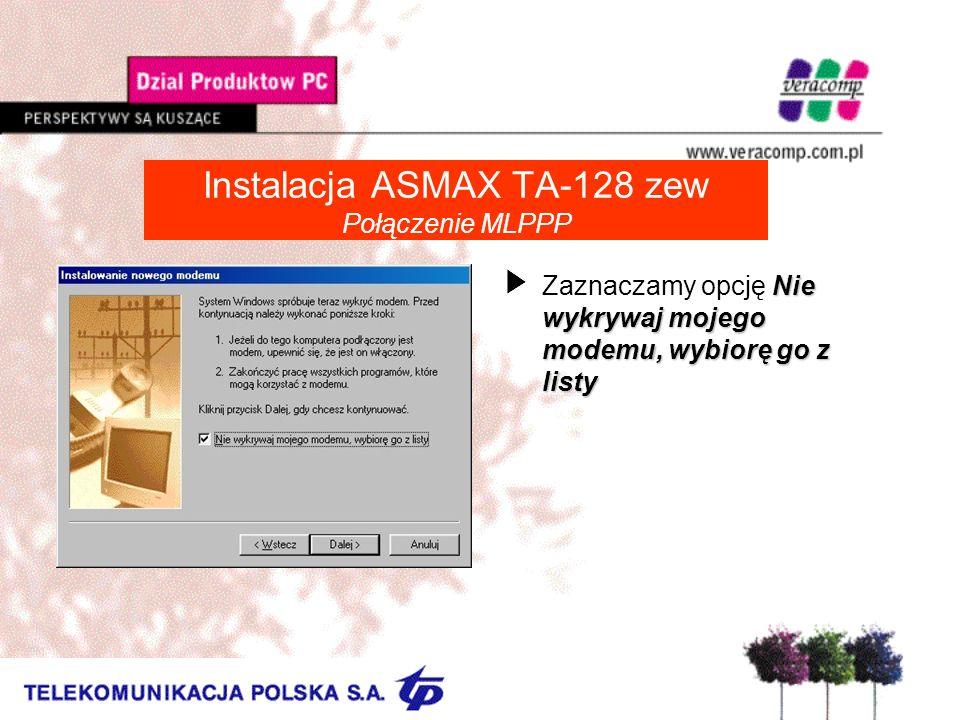 Instalacja ASMAX TA-128 zew Połączenie MLPPP Nie wykrywaj mojego modemu, wybiorę go z listy UZaznaczamy opcję Nie wykrywaj mojego modemu, wybiorę go z