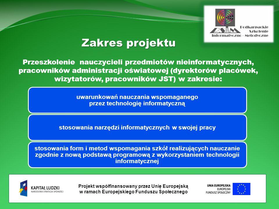 Projekt współfinansowany przez Unię Europejską w ramach Europejskiego Funduszu Społecznego Zakres projektu Przeszkolenie nauczycieli przedmiotów nieinformatycznych, pracowników administracji oświatowej (dyrektorów placówek, wizytatorów, pracowników JST) w zakresie: uwarunkowań nauczania wspomaganego przez technologię informatyczną stosowania narzędzi informatycznych w swojej pracy stosowania form i metod wspomagania szkół realizujących nauczanie zgodnie z nową podstawą programową z wykorzystaniem technologii informatycznej
