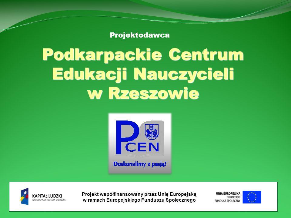 Podkarpackie Centrum Edukacji Nauczycieli w Rzeszowie Projekt współfinansowany przez Unię Europejską w ramach Europejskiego Funduszu Społecznego Projektodawca
