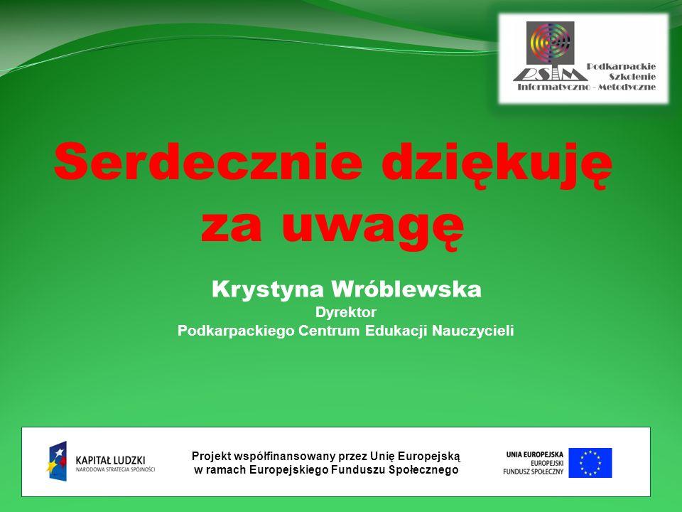 Projekt współfinansowany przez Unię Europejską w ramach Europejskiego Funduszu Społecznego Serdecznie dziękuję za uwagę Krystyna Wróblewska Dyrektor Podkarpackiego Centrum Edukacji Nauczycieli