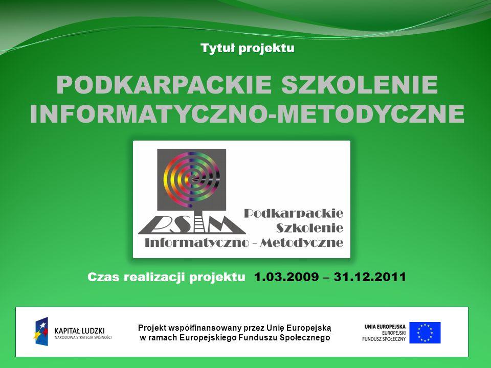 Projekt współfinansowany przez Unię Europejską w ramach Europejskiego Funduszu Społecznego Tytuł projektu PODKARPACKIE SZKOLENIE INFORMATYCZNO-METODYCZNE Czas realizacji projektu 1.03.2009 – 31.12.2011