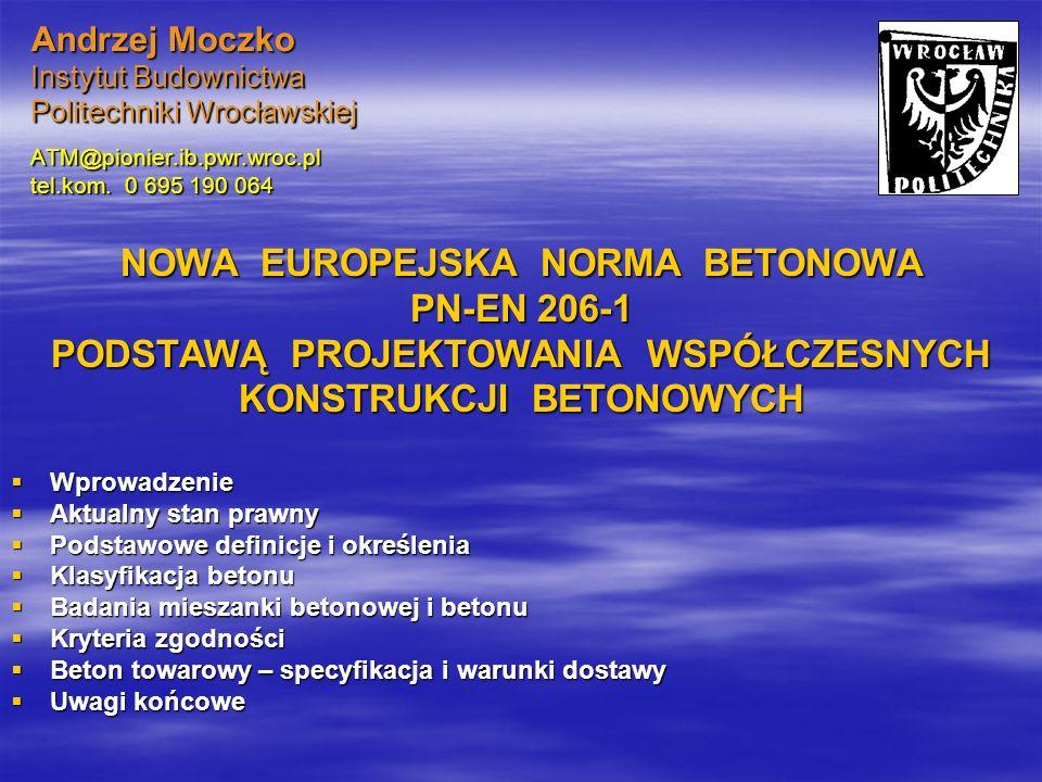 Andrzej Moczko Instytut Budownictwa Politechniki Wrocławskiej ATM@pionier.ib.pwr.wroc.pl tel.kom. 0 695 190 064 NOWA EUROPEJSKA NORMA BETONOWA PN-EN 2