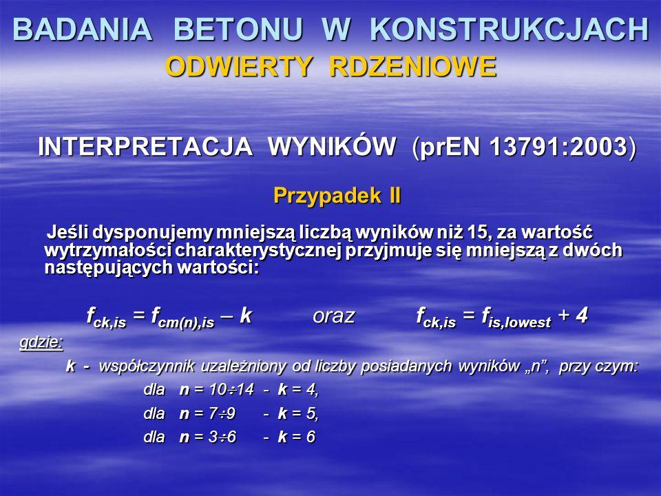 BADANIA BETONU W KONSTRUKCJACH ODWIERTY RDZENIOWE INTERPRETACJA WYNIKÓW (prEN 13791:2003) Przypadek II Jeśli dysponujemy mniejszą liczbą wyników niż 1