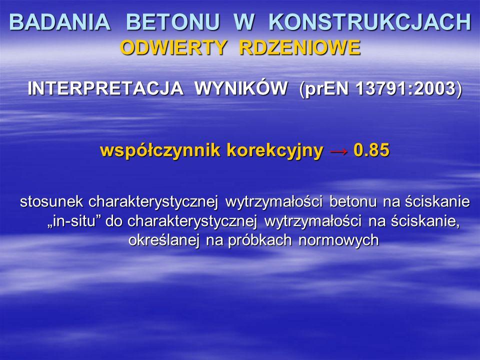 BADANIA BETONU W KONSTRUKCJACH ODWIERTY RDZENIOWE INTERPRETACJA WYNIKÓW (prEN 13791:2003) współczynnik korekcyjny 0.85 stosunek charakterystycznej wyt
