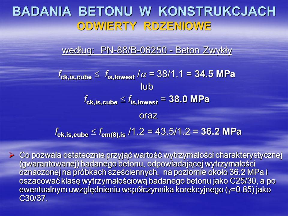 BADANIA BETONU W KONSTRUKCJACH ODWIERTY RDZENIOWE według: PN-88/B-06250 - Beton Zwykły f ck,is,cube f is,lowest / = 38/1.1 = 34.5 MPa lub f ck,is,cube