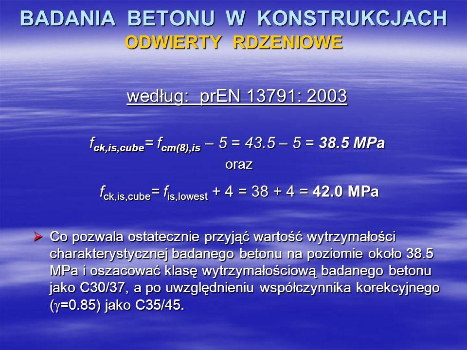 BADANIA BETONU W KONSTRUKCJACH ODWIERTY RDZENIOWE według: prEN 13791: 2003 f ck,is,cube = f cm(8),is – 5 = 43.5 – 5 = 38.5 MPa oraz oraz f ck,is,cube