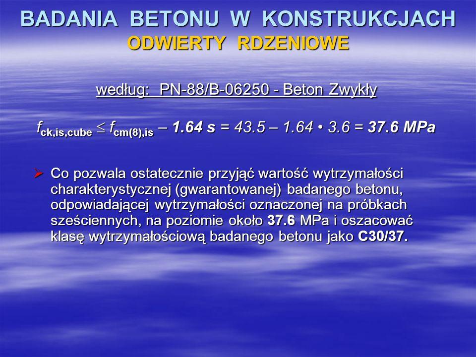 BADANIA BETONU W KONSTRUKCJACH ODWIERTY RDZENIOWE według: PN-88/B-06250 - Beton Zwykły f ck,is,cube f cm(8),is – 1.64 s = 43.5 – 1.64 3.6 = 37.6 MPa C