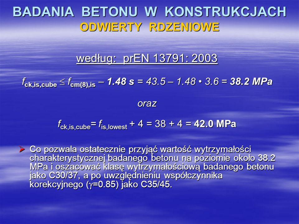 BADANIA BETONU W KONSTRUKCJACH ODWIERTY RDZENIOWE według: prEN 13791: 2003 f ck,is,cube f cm(8),is – 1.48 s = 43.5 – 1.48 3.6 = 38.2 MPa oraz f ck,is,
