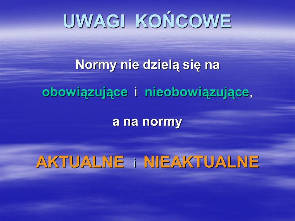 UWAGI KOŃCOWE Normy nie dzielą się na obowiązujące i nieobowiązujące, a na normy AKTUALNE i NIEAKTUALNE