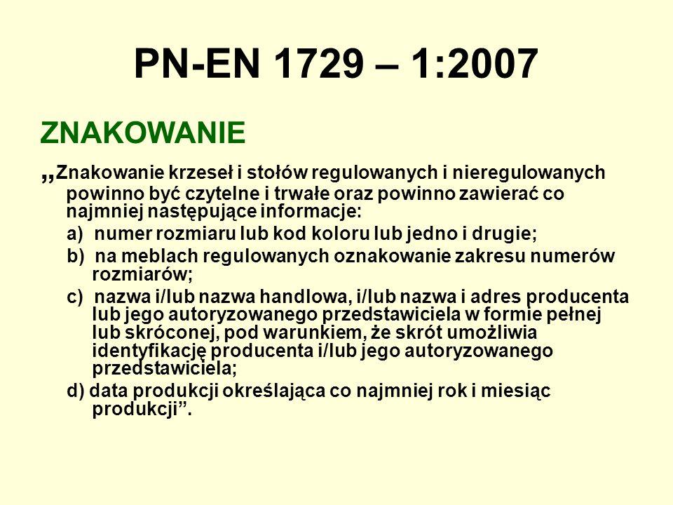 PN-EN 1729 – 1:2007 ZNAKOWANIE Znakowanie krzeseł i stołów regulowanych i nieregulowanych powinno być czytelne i trwałe oraz powinno zawierać co najmn