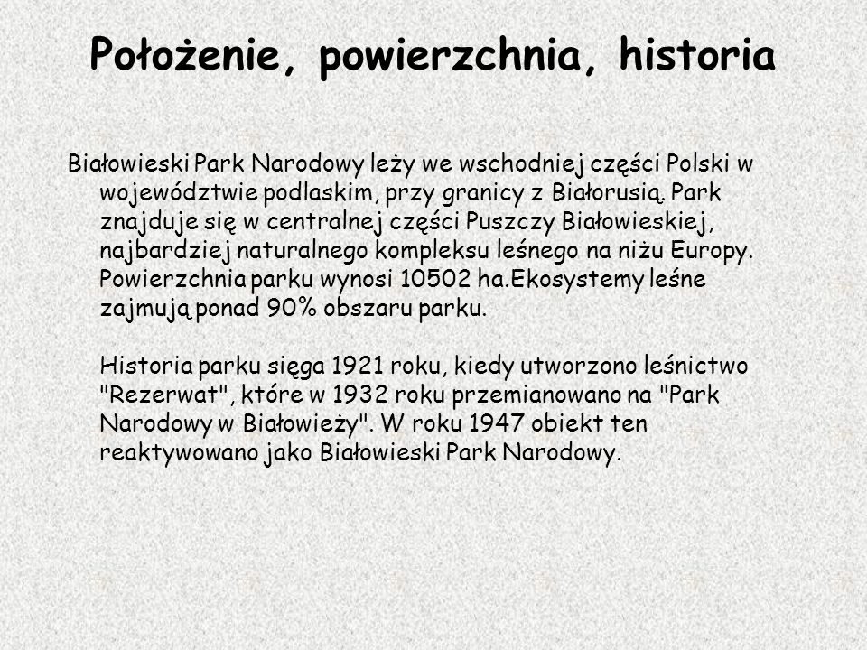 Położenie, powierzchnia, historia Białowieski Park Narodowy leży we wschodniej części Polski w województwie podlaskim, przy granicy z Białorusią. Park