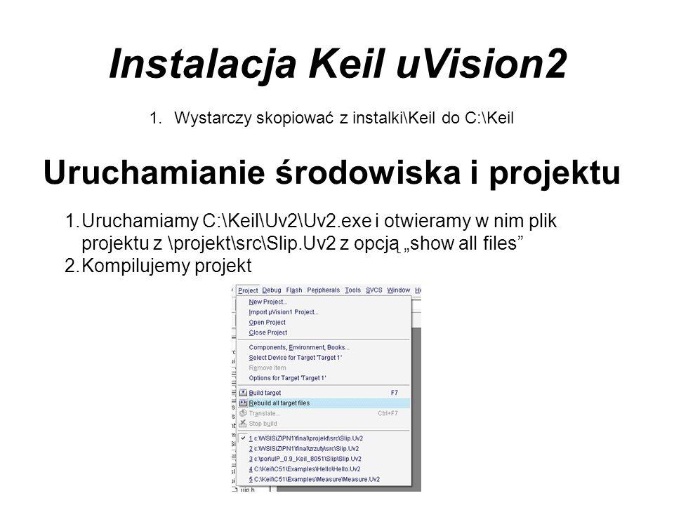 Instalacja Keil uVision2 1.Wystarczy skopiować z instalki\Keil do C:\Keil Uruchamianie środowiska i projektu 1.Uruchamiamy C:\Keil\Uv2\Uv2.exe i otwie