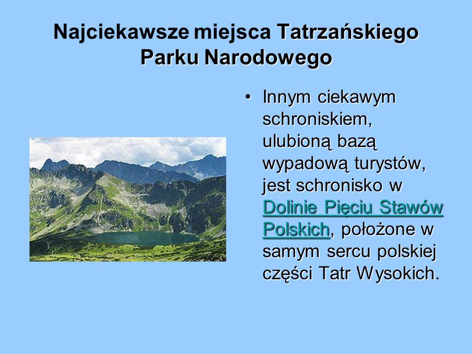 Tatrzańskiego Parku Narodowego Najciekawsze miejsca Tatrzańskiego Parku Narodowego Innym ciekawym schroniskiem, ulubioną bazą wypadową turystów, jest