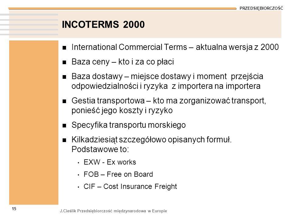 PRZEDSIĘBIORCZOŚĆ J.Cieślik Przedsiębiorczość międzynarodowa w Europie 15 INCOTERMS 2000 International Commercial Terms – aktualna wersja z 2000 Baza
