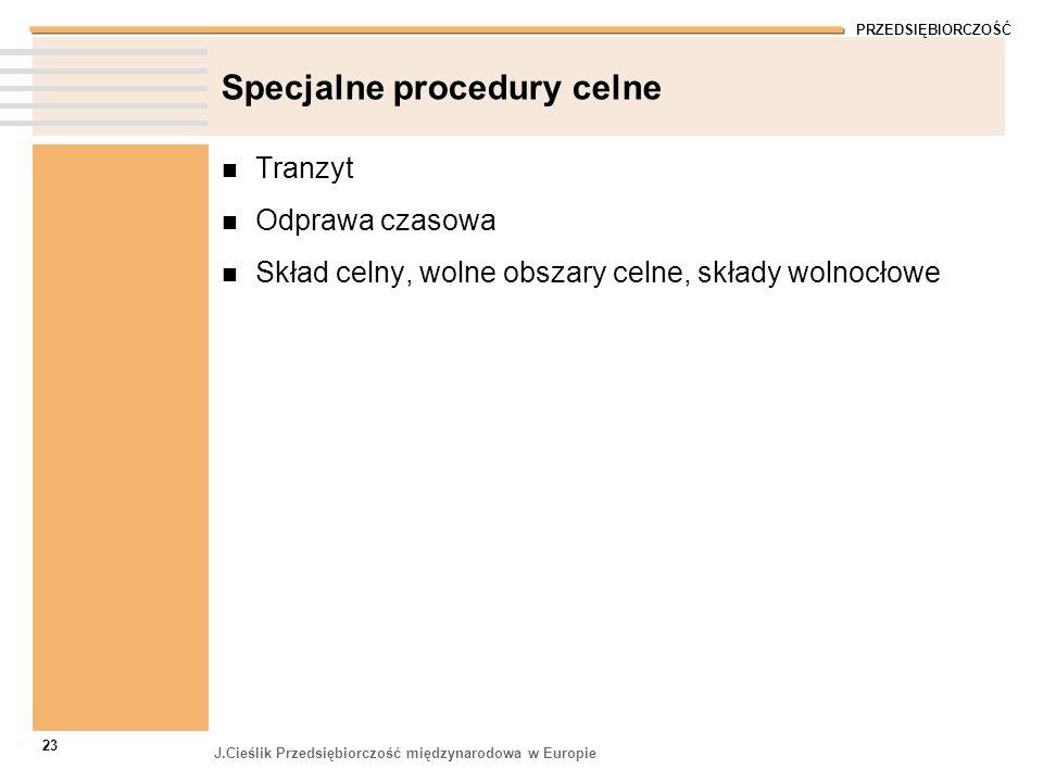 PRZEDSIĘBIORCZOŚĆ J.Cieślik Przedsiębiorczość międzynarodowa w Europie 23 Specjalne procedury celne Tranzyt Odprawa czasowa Skład celny, wolne obszary