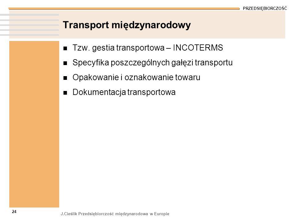 PRZEDSIĘBIORCZOŚĆ J.Cieślik Przedsiębiorczość międzynarodowa w Europie 24 Transport międzynarodowy Tzw. gestia transportowa – INCOTERMS Specyfika posz