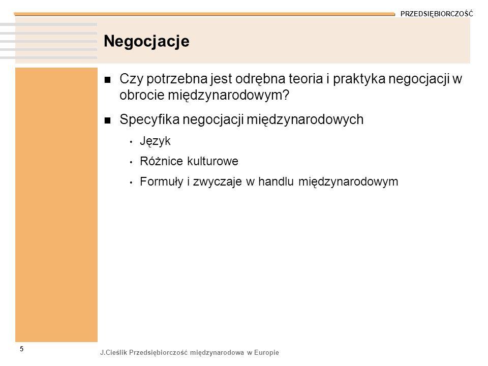 PRZEDSIĘBIORCZOŚĆ J.Cieślik Przedsiębiorczość międzynarodowa w Europie 6 Język negocjacji Z naszej perspektywy prawie nigdy po polsku 90% w języku międzynarodowym (angielski, niemiecki, francuski, hiszpański) 10% w języku lokalnym Czy znamy dobrze język obcy Idiomy Profesjonalny żargon Czy rozumiemy co mówi nasz partner Uwarunkowania kulturowe Poziom opanowania języka Sposób wymowy – uwarunkowania fizjologiczne