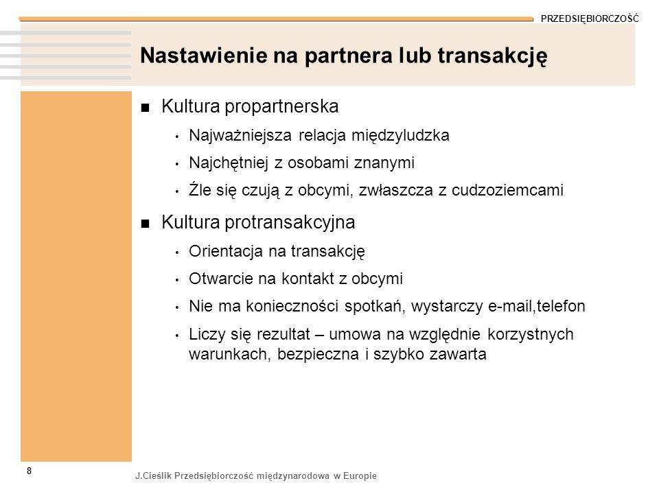 PRZEDSIĘBIORCZOŚĆ J.Cieślik Przedsiębiorczość międzynarodowa w Europie 8 Nastawienie na partnera lub transakcję Kultura propartnerska Najważniejsza re