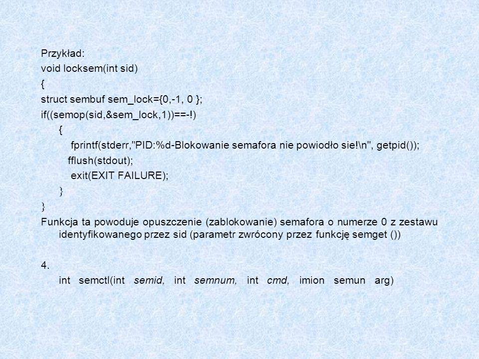 Przykład: void locksem(int sid) { struct sembuf sem_lock={0,-1, 0 }; if((semop(sid,&sem_lock,1))==-!) { fprintf(stderr,
