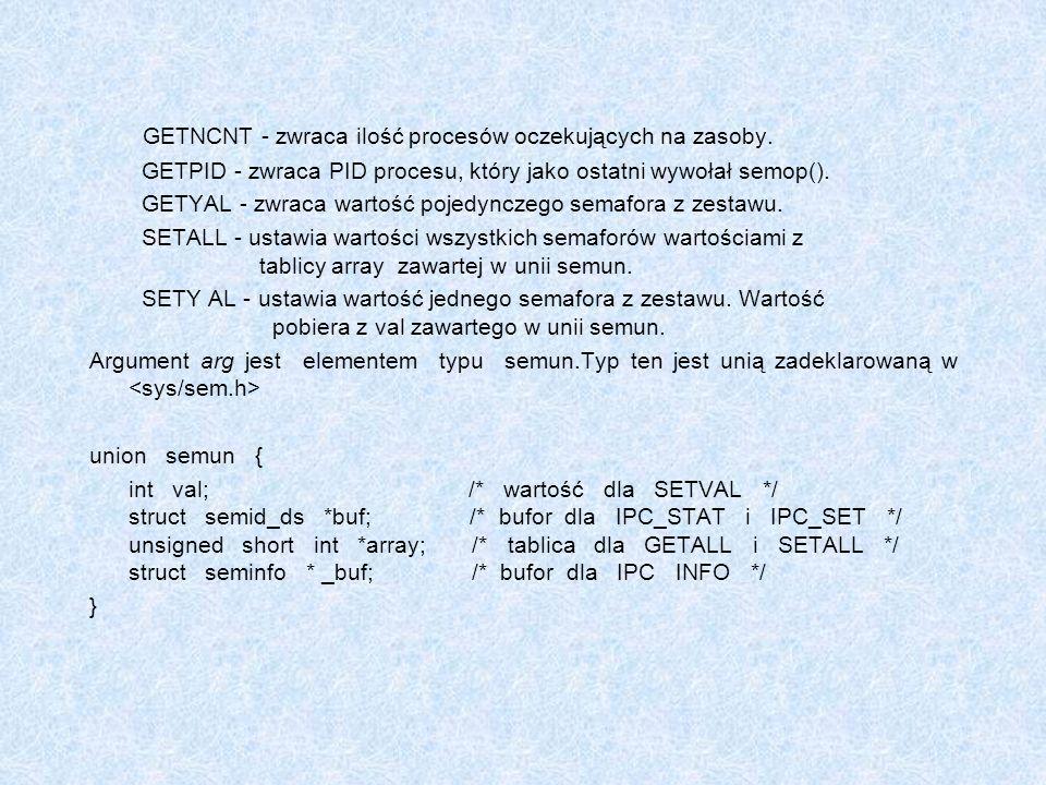GETNCNT - zwraca ilość procesów oczekujących na zasoby. GETPID - zwraca PID procesu, który jako ostatni wywołał semop(). GETYAL - zwraca wartość pojed