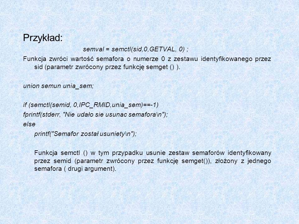 Przykład: semval = semctl(sid,0,GETVAL, 0) ; Funkcja zwróci wartość semafora o numerze 0 z zestawu identyfikowanego przez sid (parametr zwrócony przez
