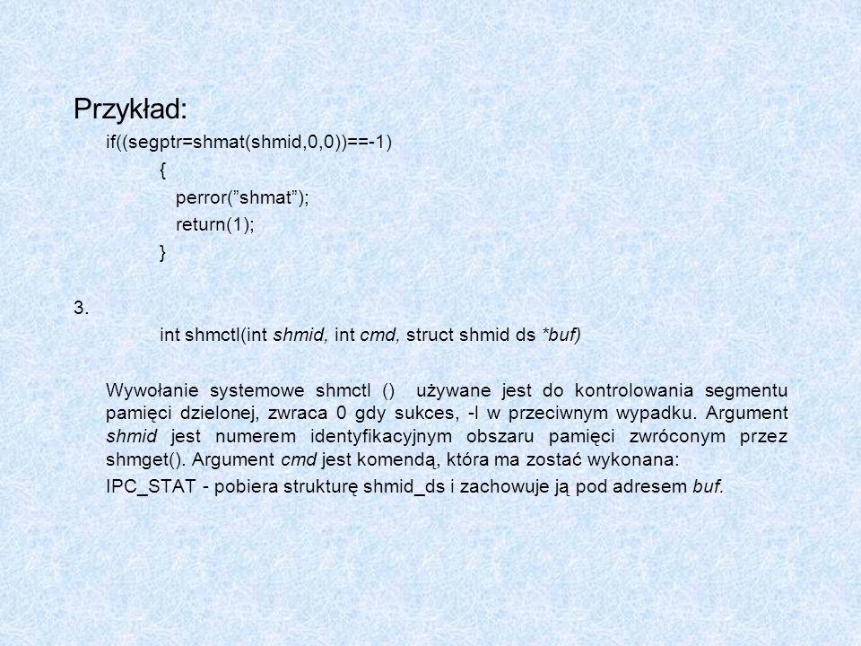 Przykład: if((segptr=shmat(shmid,0,0))==-1) { perror(shmat); return(1); } 3. int shmctl(int shmid, int cmd, struct shmid ds *buf) Wywołanie systemowe