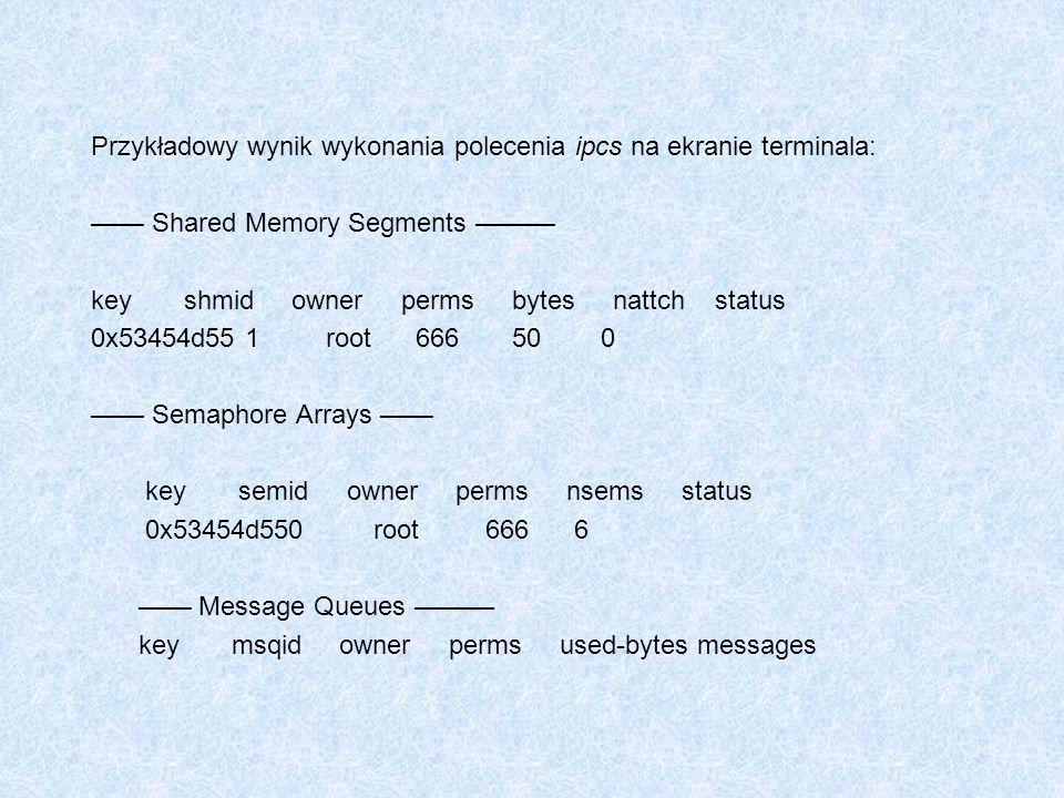 Przykładowy wynik wykonania polecenia ipcs na ekranie terminala: Shared Memory Segments key shmid owner perms bytes nattch status 0x53454d55 1 root 66