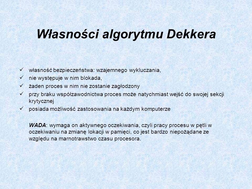 Własności algorytmu Dekkera własność bezpieczeństwa: wzajemnego wykluczania, nie występuje w nim blokada, żaden proces w nim nie zostanie zagłodzony p