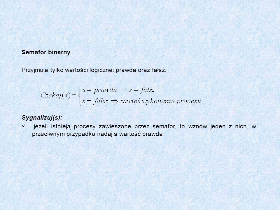 Semafor binarny Przyjmuje tylko wartości logiczne: prawda oraz fałsz. Sygnalizuj(s): jeżeli istnieją procesy zawieszone przez semafor, to wznów jeden