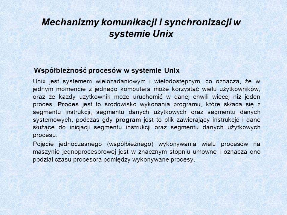 Mechanizmy komunikacji i synchronizacji w systemie Unix Współbieżność procesów w systemie Unix Unix jest systemem wielozadaniowym i wielodostępnym, co