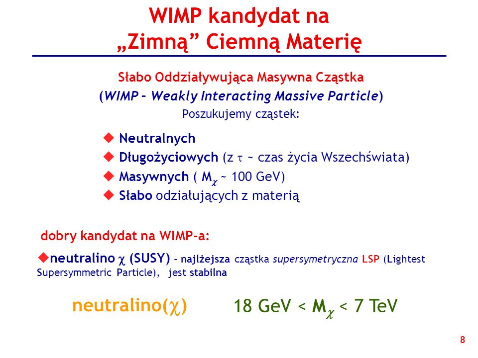 8 WIMP kandydat na Zimną Ciemną Materię Słabo Oddziaływująca Masywna Cząstka (WIMP – Weakly Interacting Massive Particle) Poszukujemy cząstek: Neutralnych Długożyciowych (z ~ czas życia Wszechświata) Masywnych ( M ~ 100 GeV) Słabo odziałujących z materią neutralino (SUSY) - najlżejsza cząstka supersymetryczna LSP (Lightest Supersymmetric Particle), jest stabilna dobry kandydat na WIMP-a: neutralino( ) 18 GeV < M < 7 TeV
