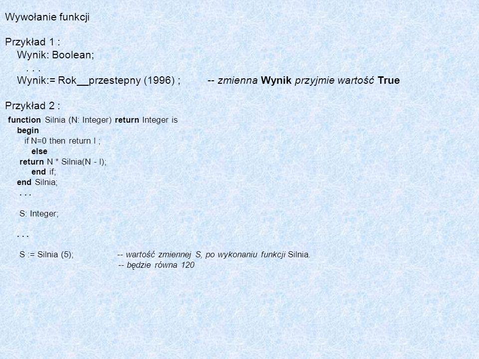 Wywołanie funkcji Przykład 1 : Wynik: Boolean;... Wynik:= Rok__przestepny (1996) ; -- zmienna Wynik przyjmie wartość True Przykład 2 : function Silnia