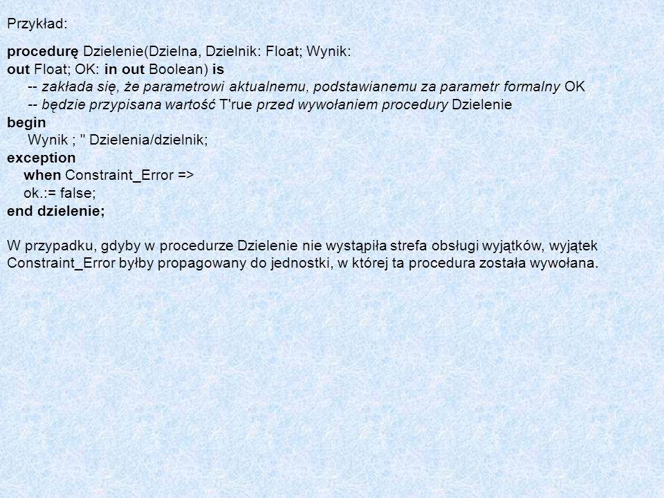 Przykład: procedurę Dzielenie(Dzielna, Dzielnik: Float; Wynik: out Float; OK: in out Boolean) is -- zakłada się, że parametrowi aktualnemu, podstawian