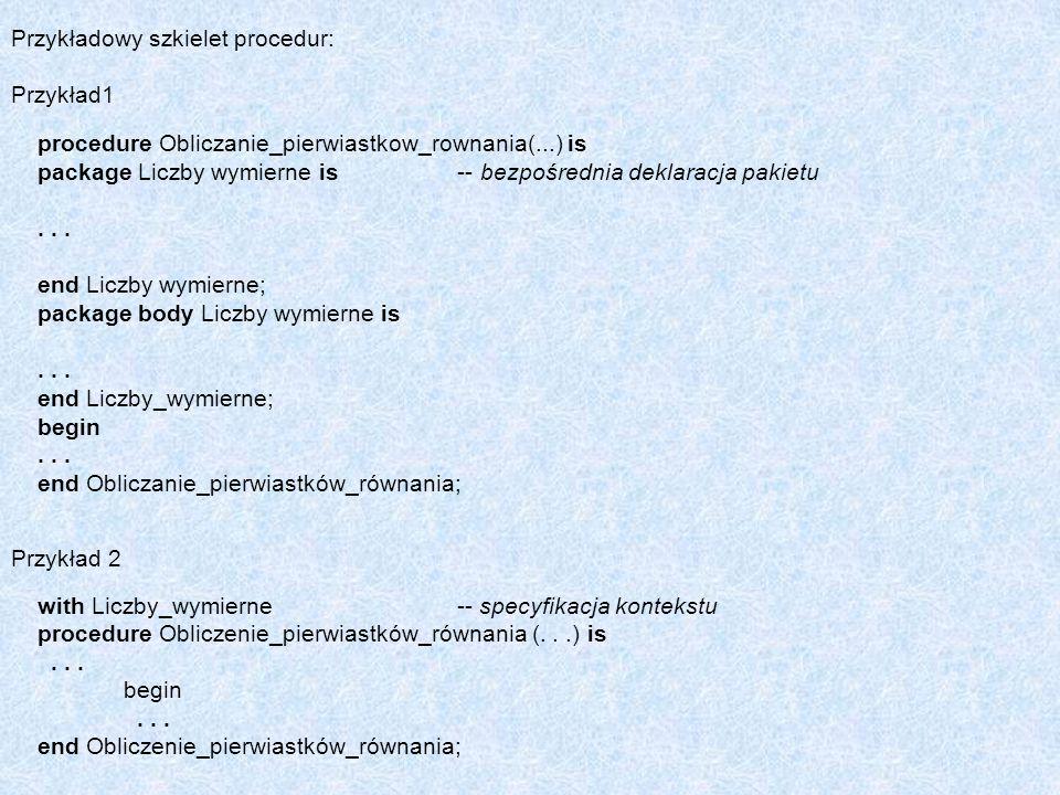 Przykładowy szkielet procedur: Przykład1 procedure Obliczanie_pierwiastkow_rownania(...) is package Liczby wymierne is -- bezpośrednia deklaracja paki