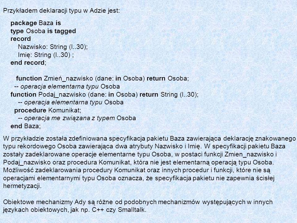 Przykładem deklaracji typu w Adzie jest: package Baza is type Osoba is tagged record Nazwisko: String (l..30); Imię: String (l..30) ; end record; func